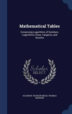 Mathematical Tables: Comprising Logarithms of Numbers, Logarithmic Sines, Tangents, and Secants