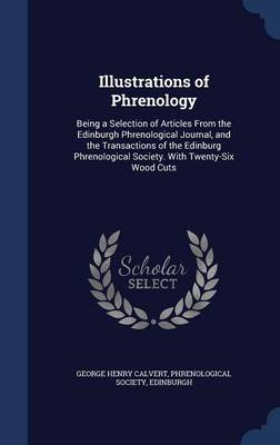Illustrations of Phrenology: Being a Selection of Articles from the Edinburgh Phrenological Journal, and the Transactions of the Edinburg Phrenological Society. with Twenty-Six Wood Cuts
