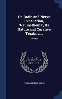 On Brain and Nerve Exhaustion, 'Neurasthenia', Its Nature and Curative Treatment: A Paper