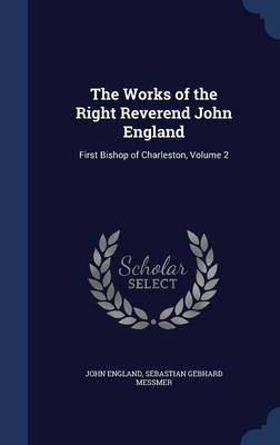 The Works of the Right Reverend John England: First Bishop of Charleston, Volume 2