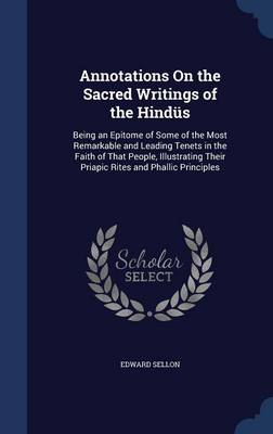 Annotations on the Sacred Writings of the Hindus: Being an Epitome of Some of the Most Remarkable and Leading Tenets in the Faith of That People, Illustrating Their Priapic Rites and Phallic Principles