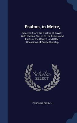 Psalms, in Metre,: Selected from the Psalms of David; With Hymns, Suited to the Feasts and Fasts of the Church, and Other Occasions of Public Worship