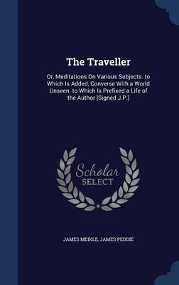 The Traveller: Or, Meditations on Various Subjects. to Which Is Added, Converse with a World Unseen. to Which Is Prefixed a Life of the Author [Signed J.P.]