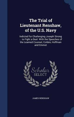 The Trial of Lieutenant Renshaw, of the U.S. Navy: Indicted for Challenging Joseph Strong ... to Fight a Duel. with the Speeches of the Learned Counsel, Colden, Hoffman and Emmet