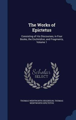 The Works of Epictetus: Consisting of His Discourses, in Four Books, the Enchiridion, and Fragments, Volume 1
