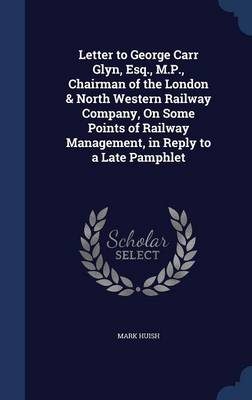 Letter to George Carr Glyn, Esq., M.P., Chairman of the London & North Western Railway Company, on Some Points of Railway Management, in Reply to a Late Pamphlet