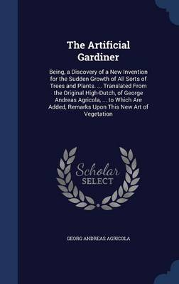 The Artificial Gardiner: Being, a Discovery of a New Invention for the Sudden Growth of All Sorts of Trees and Plants. ... Translated from the Original High-Dutch, of George Andreas Agricola, ... to Which Are Added, Remarks Upon This New Art of Vegetation