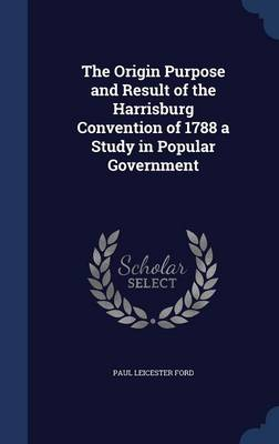 The Origin Purpose and Result of the Harrisburg Convention of 1788 a Study in Popular Government