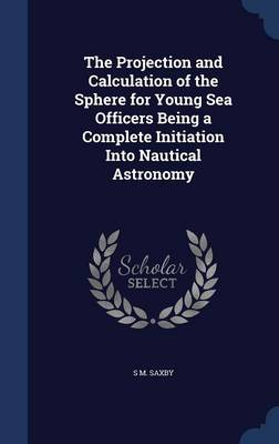 The Projection and Calculation of the Sphere for Young Sea Officers Being a Complete Initiation Into Nautical Astronomy