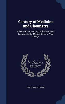 Century of Medicine and Chemistry: A Lecture Introductory to the Course of Lectures to the Medical Class in Yale College