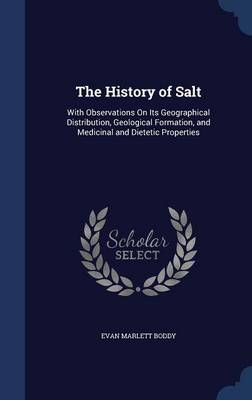The History of Salt: With Observations on Its Geographical Distribution, Geological Formation, and Medicinal and Dietetic Properties