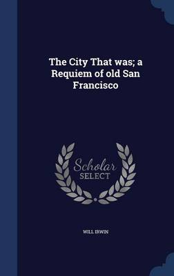 The City That Was; A Requiem of Old San Francisco