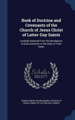 Book of Doctrine and Covenants of the Church of Jesus Christ of Latter-Day Saints: Carefully Selected from the Revelations of God, and Given in the Order of Their Dates
