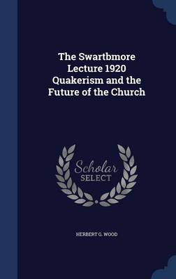 The Swartbmore Lecture 1920 Quakerism and the Future of the Church