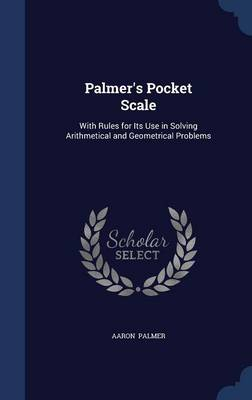 Palmer's Pocket Scale: With Rules for Its Use in Solving Arithmetical and Geometrical Problems