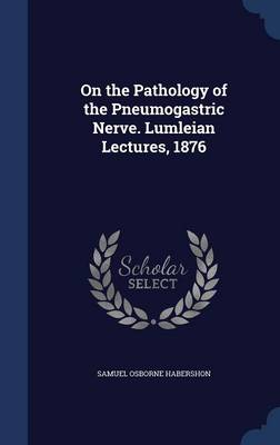 On the Pathology of the Pneumogastric Nerve. Lumleian Lectures, 1876
