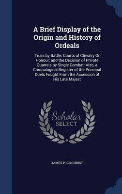 A Brief Display of the Origin and History of Ordeals: Trials by Battle; Courts of Chivalry or Honour; And the Decision of Private Quarrels by Single Combat: Also, a Chronological Register of the Principal Duels Fought from the Accession of His Late Majest