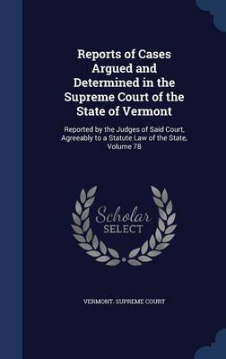 Reports of Cases Argued and Determined in the Supreme Court of the State of Vermont: Reported by the Judges of Said Court, Agreeably to a Statute Law of the State; Volume 78