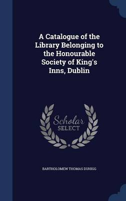A Catalogue of the Library Belonging to the Honourable Society of King's Inns, Dublin