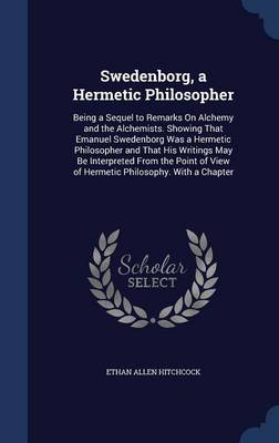 Swedenborg, a Hermetic Philosopher: Being a Sequel to Remarks on Alchemy and the Alchemists. Showing That Emanuel Swedenborg Was a Hermetic Philosopher and That His Writings May Be Interpreted from the Point of View of Hermetic Philosophy. with a Chapter