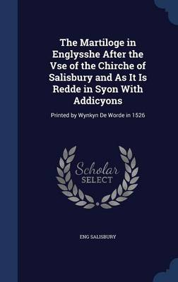 The Martiloge in Englysshe After the VSE of the Chirche of Salisbury and as It Is Redde in Syon with Addicyons: Printed by Wynkyn de Worde in 1526