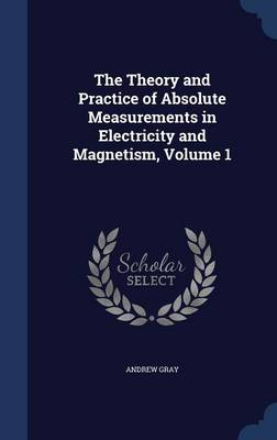 The Theory and Practice of Absolute Measurements in Electricity and Magnetism, Volume 1