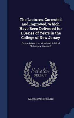 The Lectures, Corrected and Improved, Which Have Been Delivered for a Series of Years in the College of New Jersey: On the Subjects of Moral and Political Philosophy, Volume 2