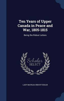 Ten Years of Upper Canada in Peace and War, 1805-1815: Being the Ridout Letters