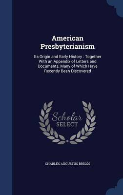 American Presbyterianism: Its Origin and Early History: Together with an Appendix of Letters and Documents, Many of Which Have Recently Been Discovered
