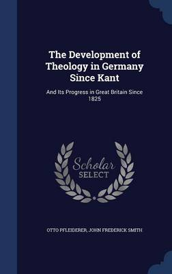 The Development of Theology in Germany Since Kant: And Its Progress in Great Britain Since 1825