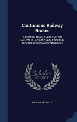 Continuous Railway Brakes: A Practical Treatise on the Several Systems in Use in the United Kingdom, Their Construction and Performance