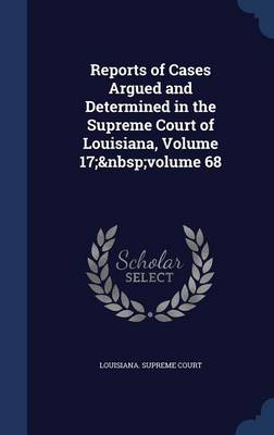 Reports of Cases Argued and Determined in the Supreme Court of Louisiana, Volume 17; Volume 68