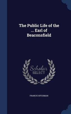 The Public Life of the ... Earl of Beaconsfield
