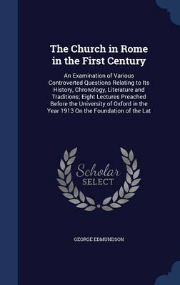 The Church in Rome in the First Century: An Examination of Various Controverted Questions Relating to Its History, Chronology, Literature and Traditions; Eight Lectures Preached Before the University of Oxford in the Year 1913 on the Foundation of the Lat