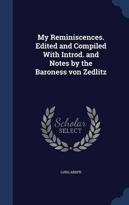 My Reminiscences. Edited and Compiled with Introd. and Notes by the Baroness Von Zedlitz