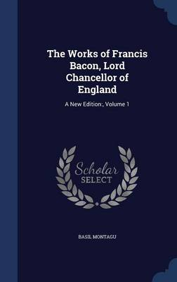 The Works of Francis Bacon, Lord Chancellor of England: A New Edition: , Volume 1