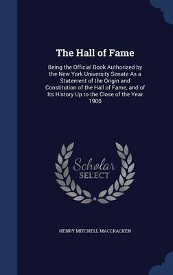 The Hall of Fame: Being the Official Book Authorized by the New York University Senate as a Statement of the Origin and Constitution of the Hall of Fame, and of Its History Up to the Close of the Year 1900