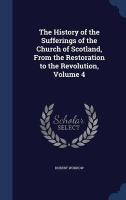 The History of the Sufferings of the Church of Scotland, from the Restoration to the Revolution, Volume 4