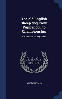 The Old English Sheep Dog from Puppyhood to Championship: A Handbook for Beginners