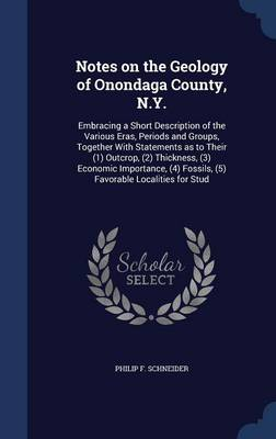 Notes on the Geology of Onondaga County, N.Y.: Embracing a Short Description of the Various Eras, Periods and Groups, Together with Statements as to Their (1) Outcrop, (2) Thickness, (3) Economic Importance, (4) Fossils, (5) Favorable Localities for Stud