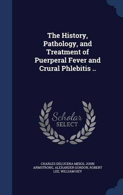 The History, Pathology, and Treatment of Puerperal Fever and Crural Phlebitis ..