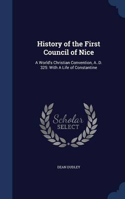 History of the First Council of Nice: A World's Christian Convention, A..D. 325: With a Life of Constantine