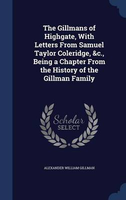 The Gillmans of Highgate, with Letters from Samuel Taylor Coleridge, &C., Being a Chapter from the History of the Gillman Family