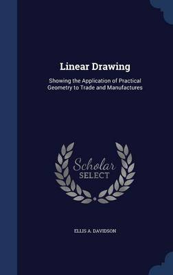 Linear Drawing: Showing the Application of Practical Geometry to Trade and Manufactures