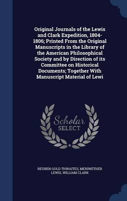 Original Journals of the Lewis and Clark Expedition, 1804-1806: Printed from the Original Manuscripts in the Library of the American Philosophical Society and by Direction of Its Committee on Historical Documents, Together with Manuscript Material of Lewi