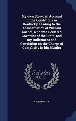 My Own Story; An Account of the Conditions in Kentucky Leading to the Assassination of William Goebel, Who Was Declared Governor of the State, and My Indictment and Conviction on the Charge of Complicity in His Murder