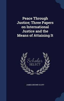 Peace Through Justice; Three Papers on International Justice and the Means of Attaining It