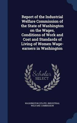 Report of the Industrial Welfare Commission of the State of Washington on the Wages, Conditions of Work and Cost and Standards of Living of Women Wage-Earners in Washington