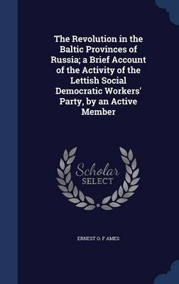 The Revolution in the Baltic Provinces of Russia; A Brief Account of the Activity of the Lettish Social Democratic Workers' Party, by an Active Member