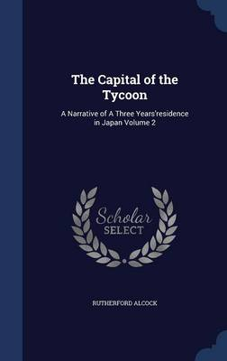 The Capital of the Tycoon: A Narrative of a Three Years'residence in Japan Volume 2